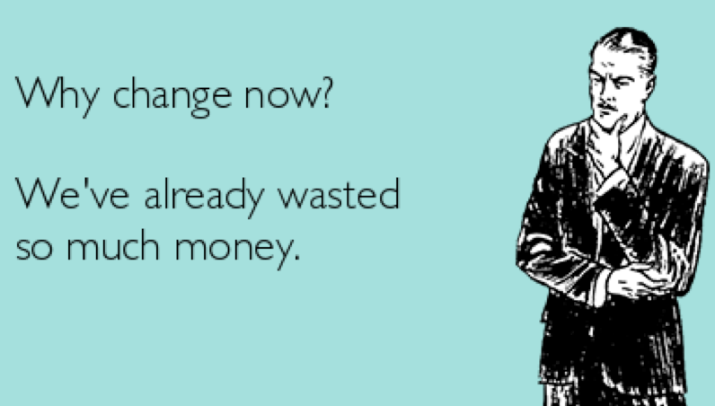 """Meme """" Why change now? We've already wasted so much money."""""""