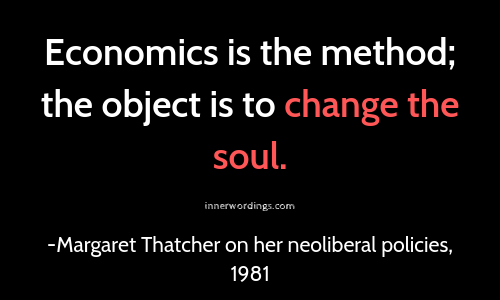 Margaret Thatcher: Economics is the method; the object is to change the soul. Neoliberalism led to millennials depression