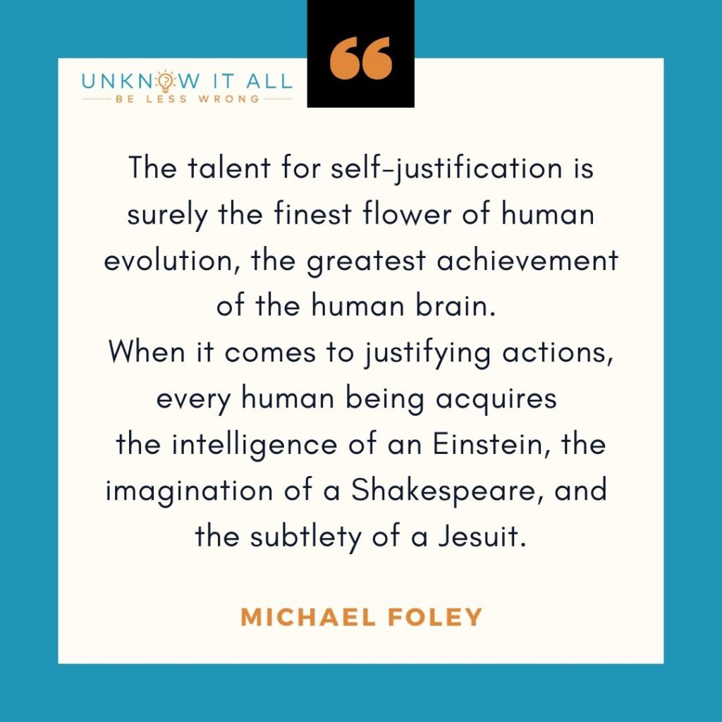 """Quote about changing yourself (or not): The talent for self-justification is surely the finest flower of human evolution, the greatest achievement of the human brain. When it comes to justifying actions, every human being acquires the intelligence of an Einstein, the imagination of a Shakespeare and the subtlety of a Jesuit."""" - Michael Foley"""