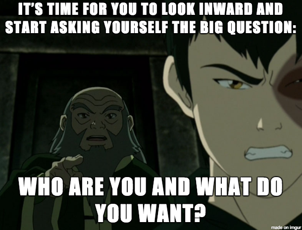 """Iroh to Zuko on changing yourself : """"It's time for you to look inwards and start asking yourself the big questions: who are you and what do you want?"""""""