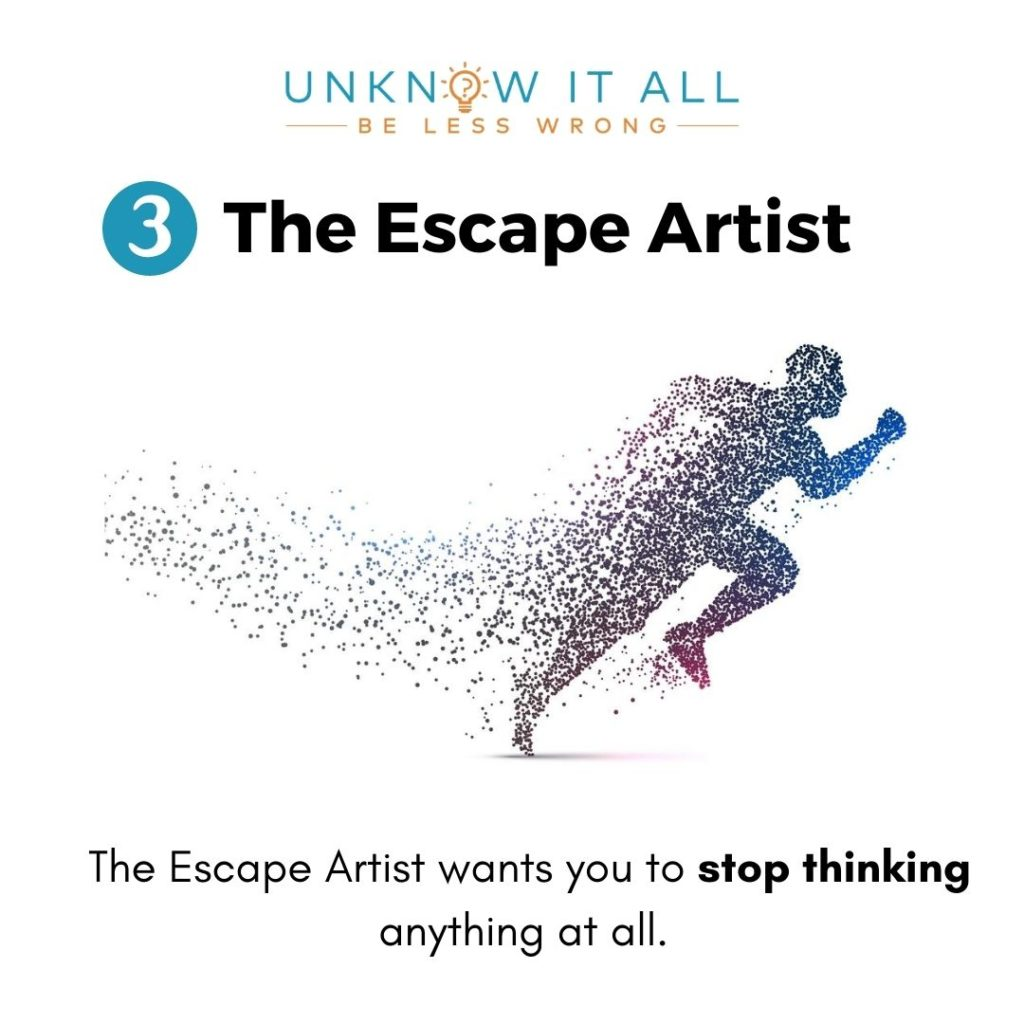 The Escape Artist - enemy of self-honesty and self-awareness. Wants you to stop thinking completely.